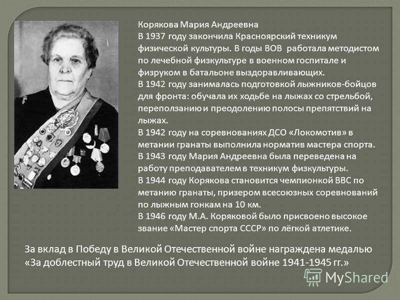 Корякова Мария Андреевна В 1937 году закончила Красноярский техникум физической культуры. В годы ВОВ работала методистом по лечебной физкультуре в военном госпитале и физруком в батальоне выздоравливающих. В 1942 году занималась подготовкой лыжников-