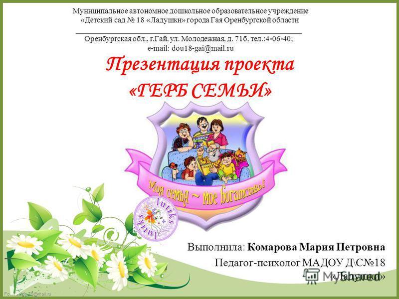 FokinaLida.75@mail.ru Презентация проекта «ГЕРБ СЕМЬИ» Муниципальное автономное дошкольное образовательное учреждение «Детский сад 18 «Ладушки» города Гая Оренбургской области __________________________________________________________ Оренбургская об