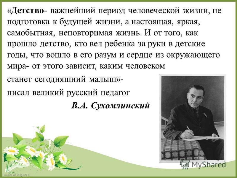 FokinaLida.75@mail.ru «Детство- важнейший период человеческой жизни, не подготовка к будущей жизни, а настоящая, яркая, самобытная, неповторимая жизнь. И от того, как прошло детство, кто вел ребенка за руки в детские годы, что вошло в его разум и сер