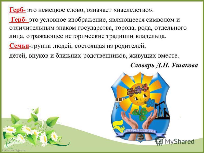 FokinaLida.75@mail.ru Герб- это немецкое слово, означает «наследство». Герб- это условное изображение, являющееся символом и отличительным знаком государства, города, рода, отдельного лица, отражающее исторические традиции владельца. Семья-группа люд