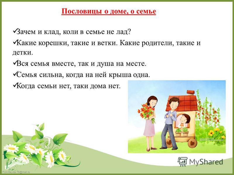 FokinaLida.75@mail.ru Пословицы о доме, о семье Зачем и клад, коли в семье не лад? Какие корешки, такие и ветки. Какие родители, такие и детки. Вся семья вместе, так и душа на месте. Семья сильна, когда на ней крыша одна. Когда семьи нет, таки дома н