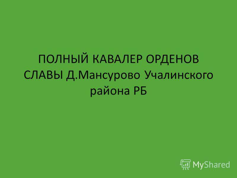 ПОЛНЫЙ КАВАЛЕР ОРДЕНОВ СЛАВЫ Д.Мансурово Учалинского района РБ