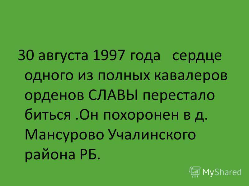 30 августа 1997 года сердце одного из полных кавалеров орденов СЛАВЫ перестало биться.Он похоронен в д. Мансурово Учалинского района РБ.