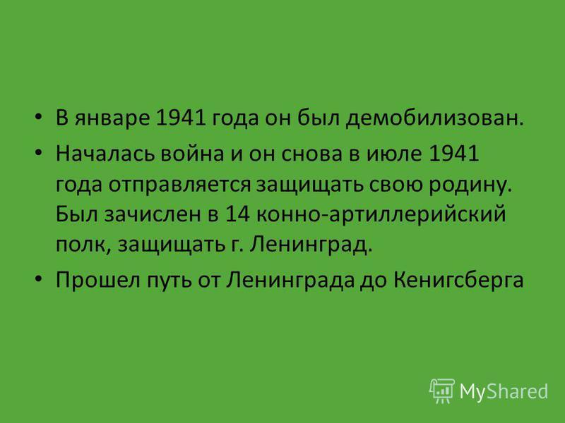 В январе 1941 года он был демобилизован. Началась война и он снова в июле 1941 года отправляется защищать свою родину. Был зачислен в 14 конно-артиллерийский полк, защищать г. Ленинград. Прошел путь от Ленинграда до Кенигсберга