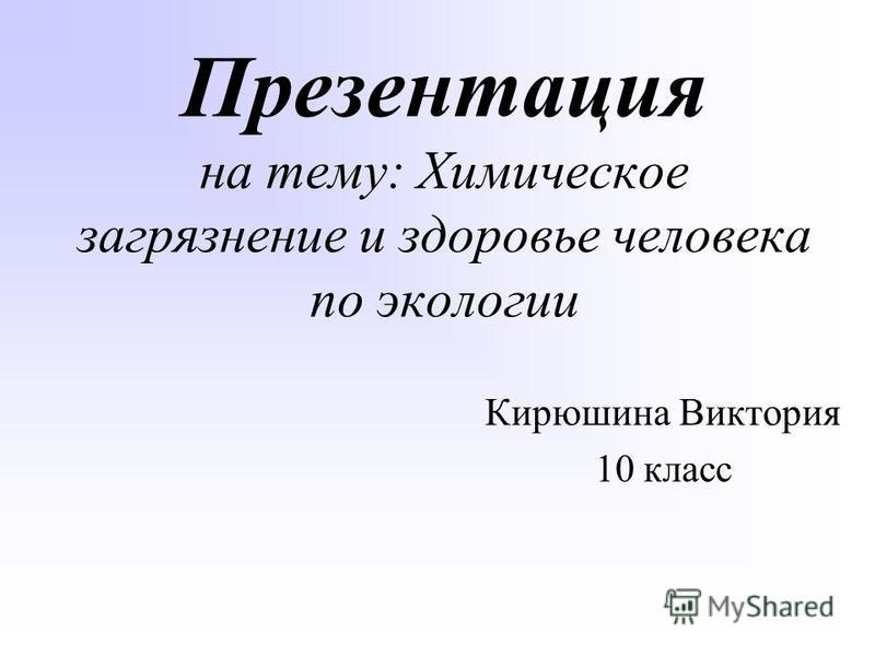 Презентация на тему: Химическое загрязнение и здоровье человека по экологии Кирюшина Виктория 10 класс