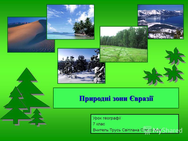 Природні зони Євразії Урок географії 7 клас Вчитель:Трусь Світлана Олексіївна