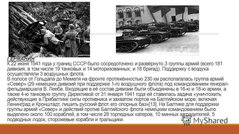 ГЕРМАНИЯ К 22 июня 1941 года у границ СССР было сосредоточено и развёрнуто 3 группы армий (всего 181 дивизия, в том числе 19 танковых и 14 моторизованных, и 18 бригад). Поддержку с воздуха осуществляли 3 воздушных флота. В полосе от Гольдапа до Мемел