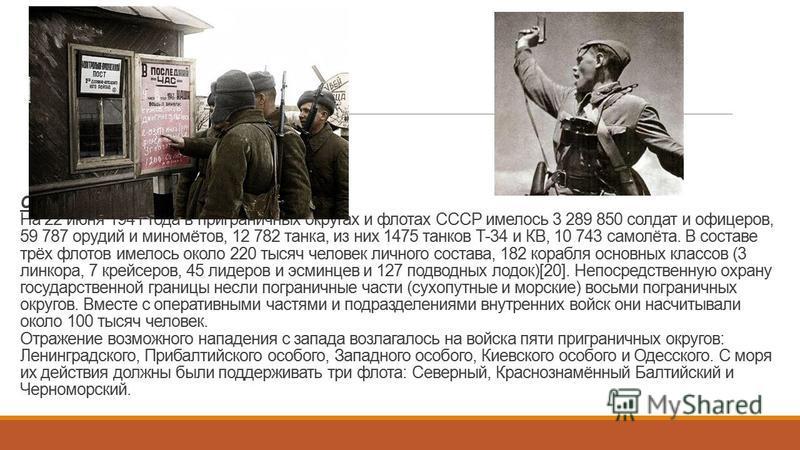 СОВЕЦКИЙ СОЮЗ На 22 июня 1941 года в приграничных округах и флотах СССР имелось 3 289 850 солдат и офицеров, 59 787 орудий и миномётов, 12 782 танка, из них 1475 танков Т-34 и КВ, 10 743 самолёта. В составе трёх флотов имелось около 220 тысяч человек