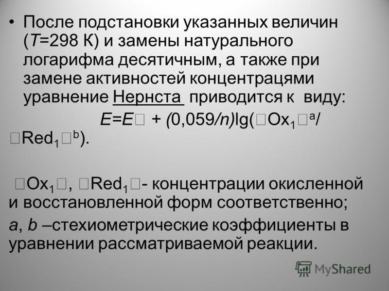 После подстановки указанных величин (Т=298 К) и замены натурального логарифма десятичным, а также при замене активностей концентрациями уравнение Нернста приводится к виду: Е=Е + (0,059/n)lg( Оx 1 a / Red 1 b ). Ox 1, Red 1 - концентрации окисленной