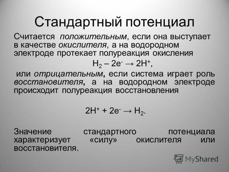Стандартный потенциал Считается положительным, если она выступает в качестве окислителя, а на водородном электроде протекает полуреакция окисления Н 2 – 2 е - 2Н +, или отрицательным, если система играет роль восстановителя, а на водородном электроде