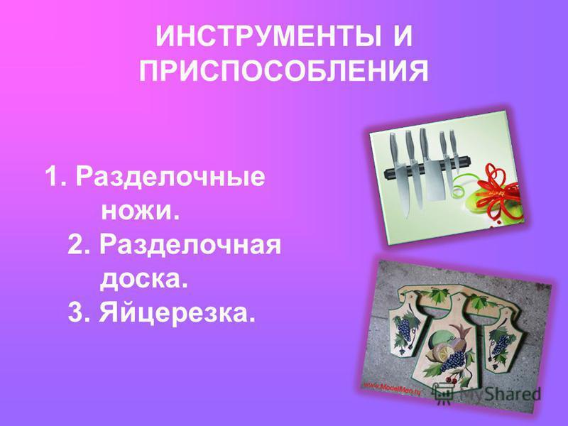 1. Разделочные ножи. 2. Разделочная доска. 3. Яйцерезка. ИНСТРУМЕНТЫ И ПРИСПОСОБЛЕНИЯ