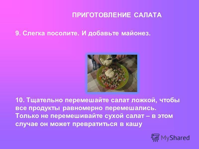 ПРИГОТОВЛЕНИЕ САЛАТА 9. Слегка посолите. И добавьте майонез. 10. Тщательно перемешайте салат ложкой, чтобы все продукты равномерно перемешались. Только не перемешивайте сухой салат – в этом случае он может превратиться в кашу