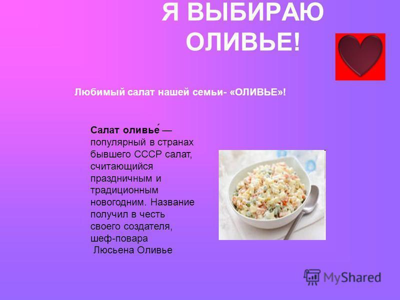 Я ВЫБИРАЮ ОЛИВЬЕ! Салат оливье́ популярный в странах бывшего СССР салат, считающийся праздничным и традиционным новогодним. Название получил в честь своего создателя, шеф-повара Люсьена Оливье Любимый салат нашей семьи- «ОЛИВЬЕ»!
