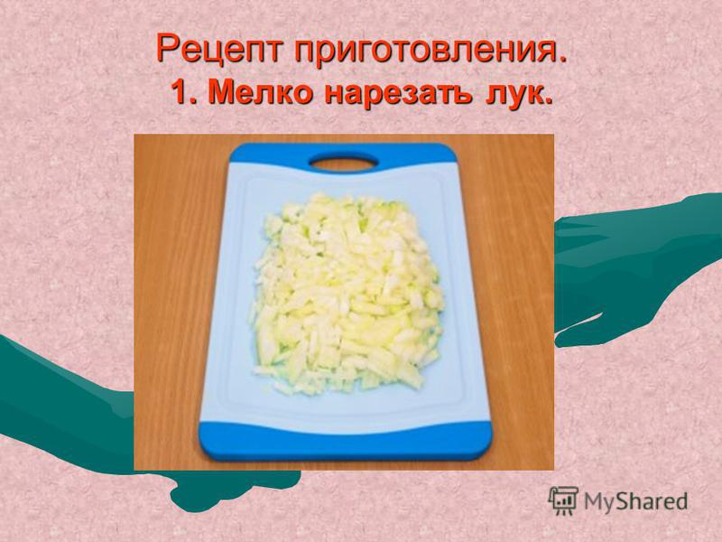 Рецепт приготовления. 1. Мелко нарезать лук.