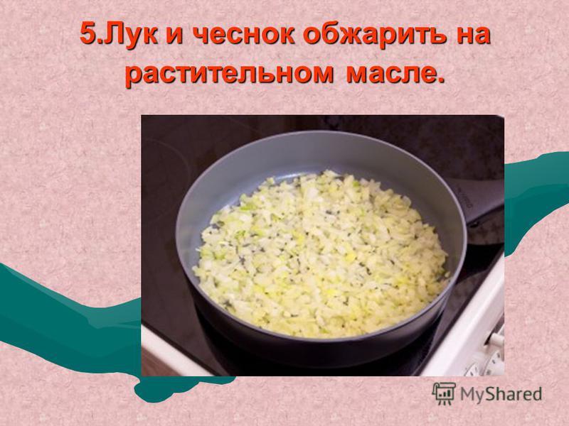 5. Лук и чеснок обжарить на растительном масле.