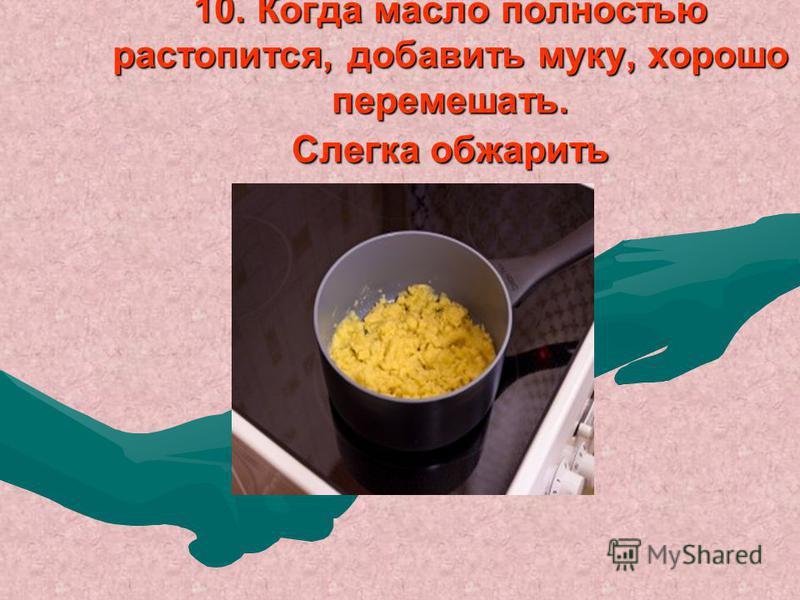 10. Когда масло полностью растопится, добавить муку, хорошо перемешать. Слегка обжарить