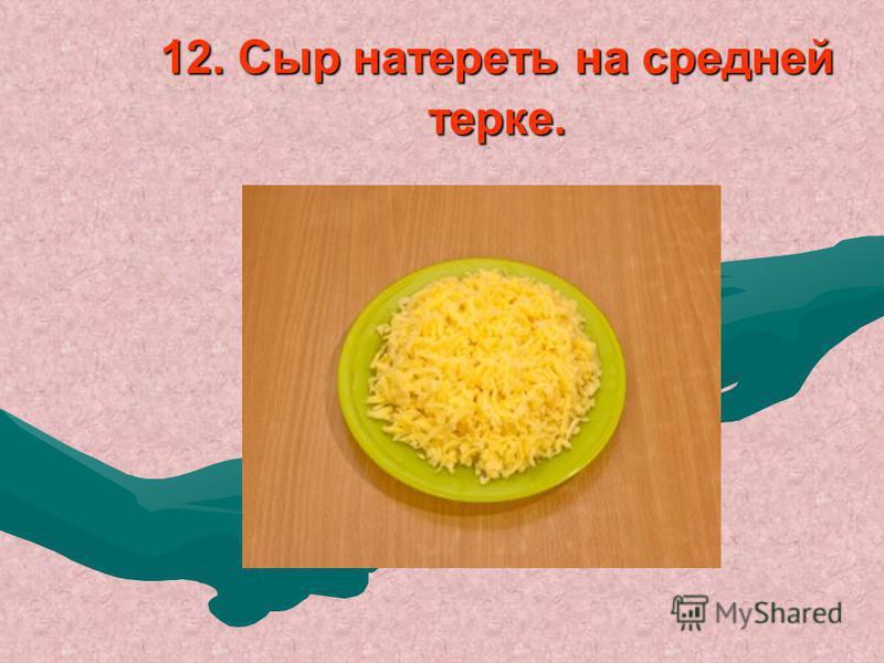 12. Сыр натереть на средней терке.
