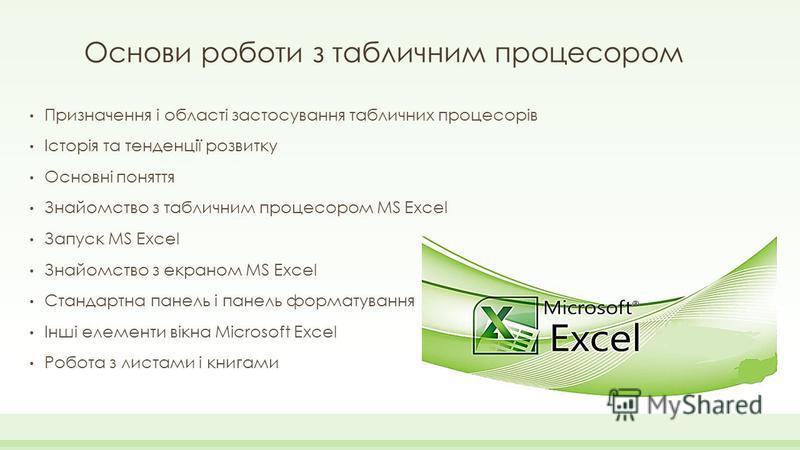 Основи роботи з табличним процесором Призначення і області застосування табличних процесорів Історія та тенденції розвитку Основні поняття Знайомство з табличним процесором MS Excel Запуск MS Excel Знайомство з екраном MS Excel Стандартна панель і па