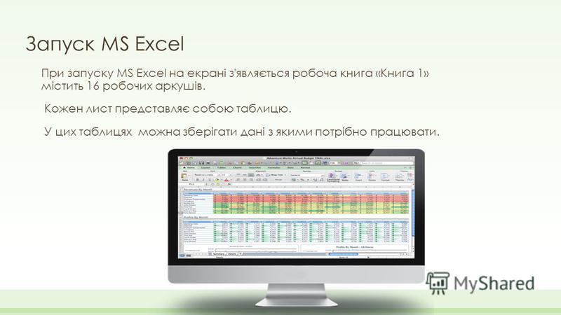 Запуск MS Excel При запуску MS Excel на екрані з'являється робоча книга «Книга 1» містить 16 робочих аркушів. Кожен лист представляє собою таблицю. У цих таблицях можна зберігати дані з якими потрібно працювати.