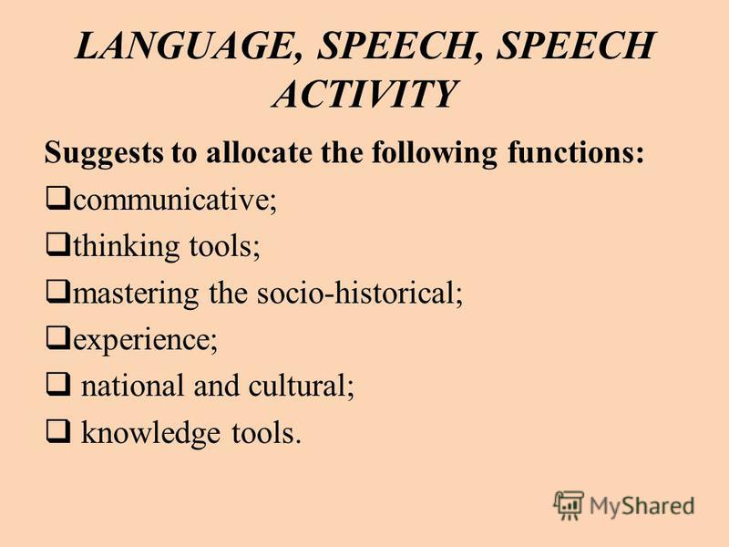 LANGUAGE, SPEECH, SPEECH ACTIVITY Suggests to allocate the following functions: communicative; thinking tools; mastering the socio-historical; experience; national and cultural; knowledge tools.
