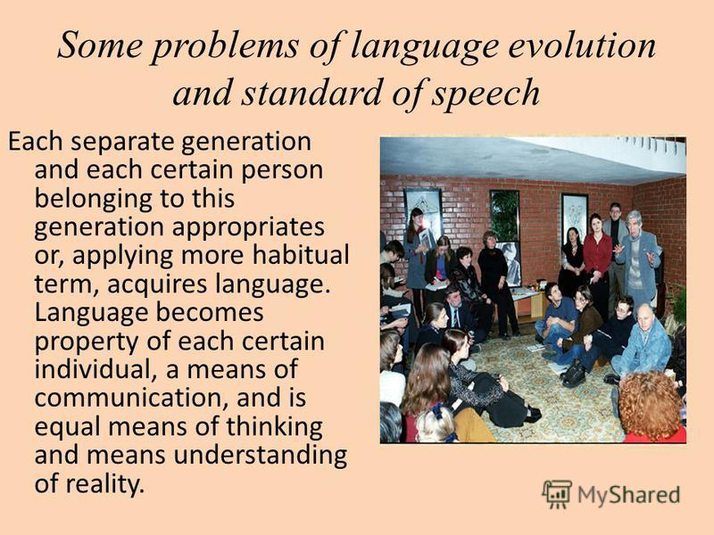 Some problems of language evolution and standard of speech Each separate generation and each certain person belonging to this generation appropriates or, applying more habitual term, acquires language. Language becomes property of each certain indivi