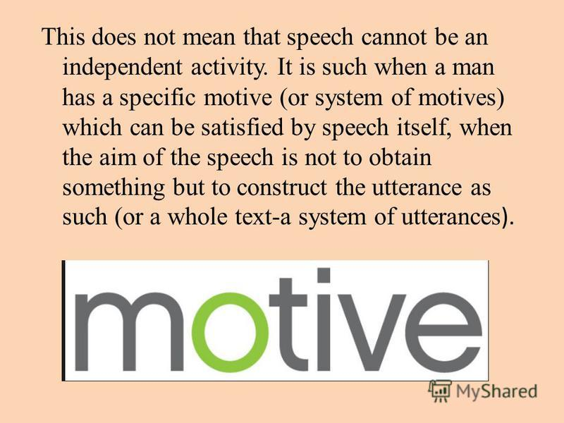 This does not mean that speech cannot be an independent activity. It is such when a man has a specific motive (or system of motives) which can be satisfied by speech itself, when the aim of the speech is not to obtain something but to construct the u