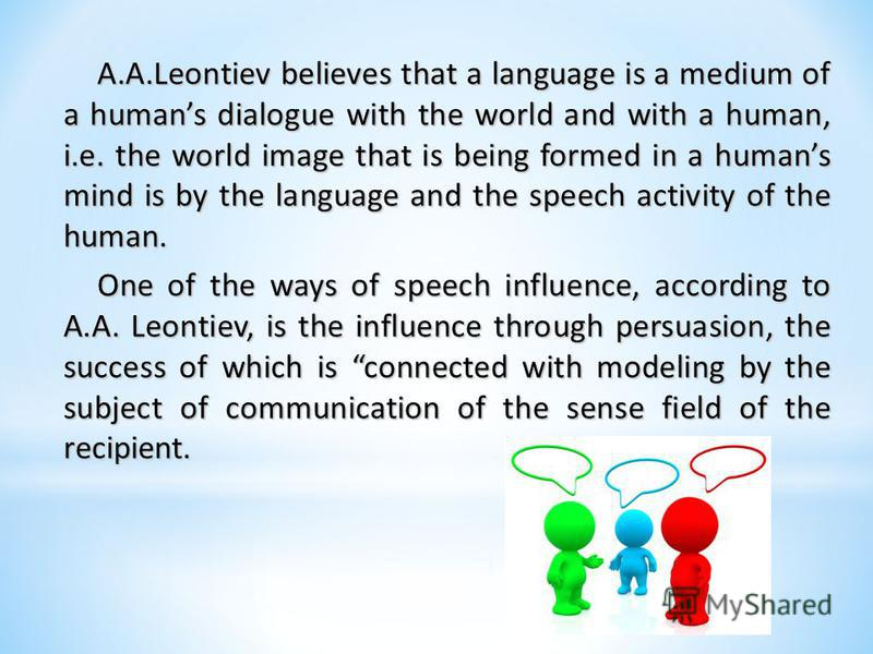 A.A.Leontiev believes that a language is a medium of a humans dialogue with the world and with a human, i.e. the world image that is being formed in a humans mind is by the language and the speech activity of the human. One of the ways of speech infl