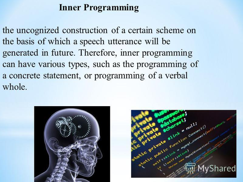 Inner Programming the uncognized construction of a certain scheme on the basis of which a speech utterance will be generated in future. Therefore, inner programming can have various types, such as the programming of a concrete statement, or programmi