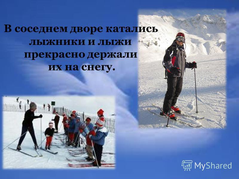 В соседнем дворе катались лыжники и лыжи прекрасно держали их на снегу.