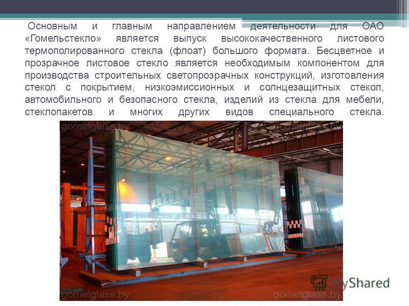 Основным и главным направлением деятельности для ОАО «Гомельстекло» является выпуск высококачественного листового термо полированного стекла (флоат) большого формата. Бесцветное и прозрачное листовое стекло является необходимым компонентом для произв