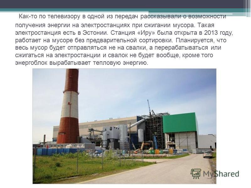 Как-то по телевизору в одной из передач рассказывали о возможности получения энергии на электростанциях при сжигании мусора. Такая электростанция есть в Эстонии. Станция «Иру» была открыта в 2013 году, работает на мусоре без предварительной сортировк
