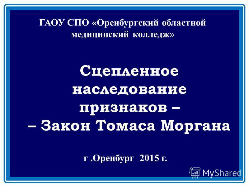 Сцепленное наследование признаков – – Закон Томаса Моргана ГАОУ СПО «Оренбургский областной медицинский колледж» г.Оренбург 2015 г.