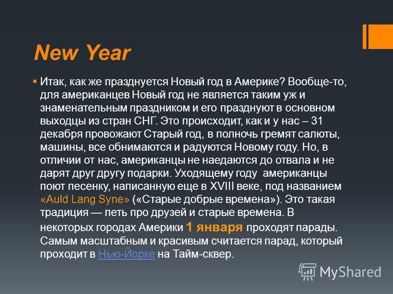 New Year Итак, как же празднуется Новый год в Америке? Вообще-то, для американцев Новый год не является таким уж и знаменательным праздником и его празднуют в основном выходцы из стран СНГ. Это происходит, как и у нас – 31 декабря провожают Старый го