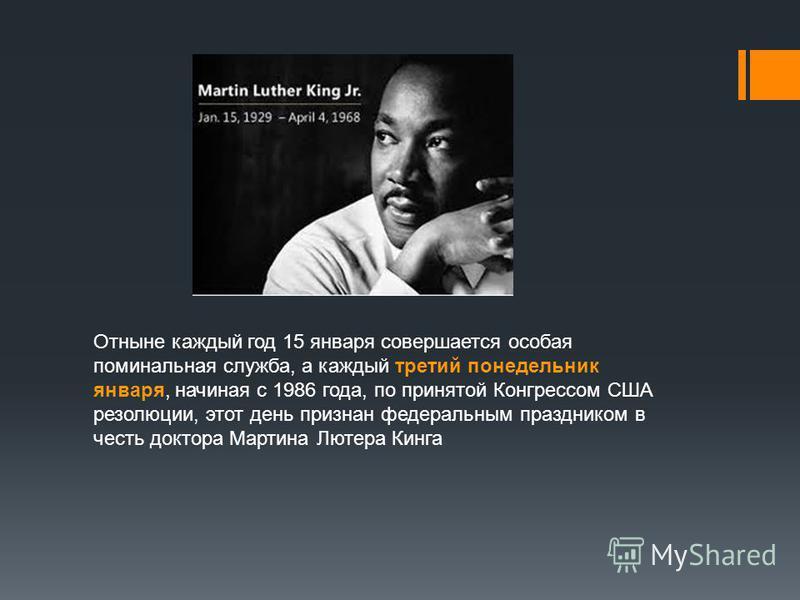 Отныне каждый год 15 января совершается особая поминальная служба, а каждый третий понедельник января, начиная с 1986 года, по принятой Конгрессом США резолюции, этот день признан федеральным праздником в честь доктора Мартина Лютера Кинга
