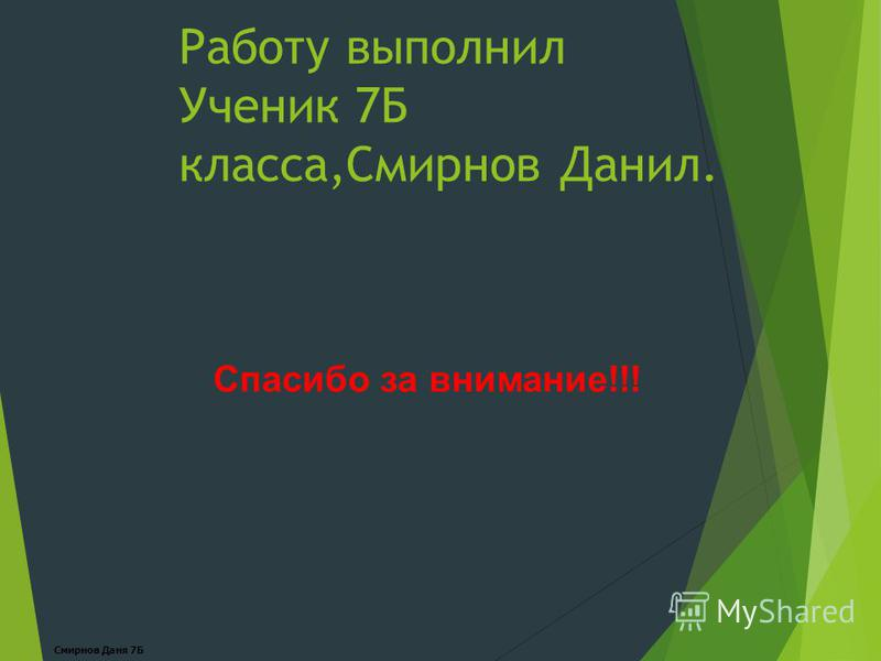 Работу выполнил Ученик 7Б класса,Смирнов Данил. Спасибо за внимание!!! Смирнов Даня 7Б
