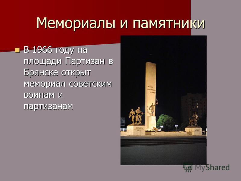 Мемориалы и памятники В 1966 году на площади Партизан в Брянске открыт мемориал советским воинам и партизанам В 1966 году на площади Партизан в Брянске открыт мемориал советским воинам и партизанам