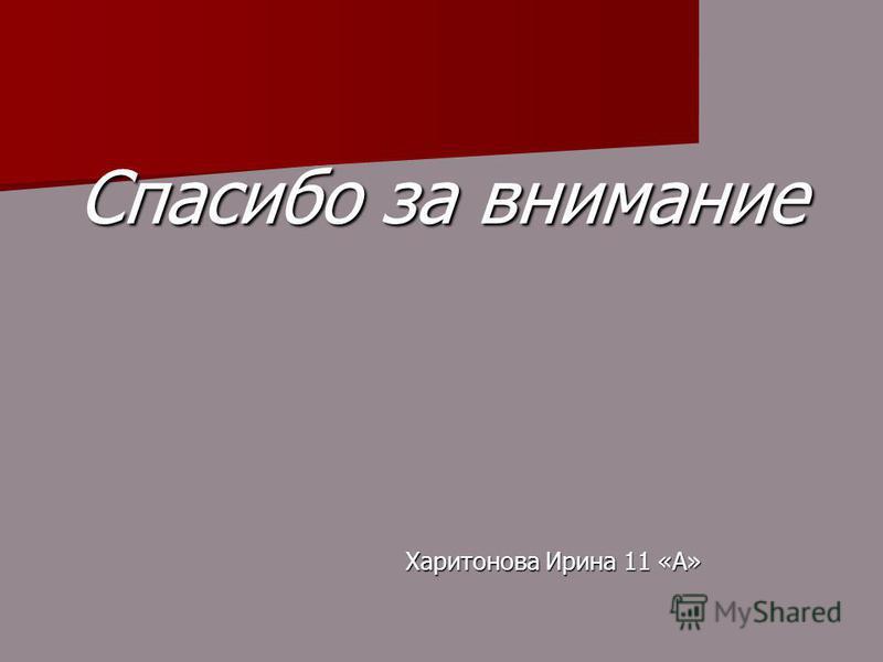 Спасибо за внимание Харитонова Ирина 11 «А» Харитонова Ирина 11 «А»