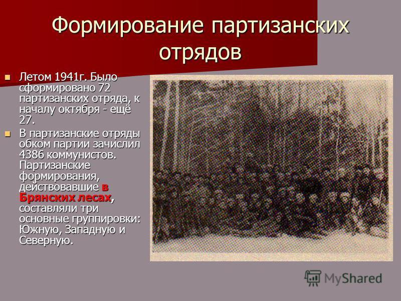 Формирование партизанских отрядов Летом 1941 г. Было сформировано 72 партизанских отряда, к началу октября - ещё 27. Летом 1941 г. Было сформировано 72 партизанских отряда, к началу октября - ещё 27. В партизанские отряды обком партии зачислил 4386 к