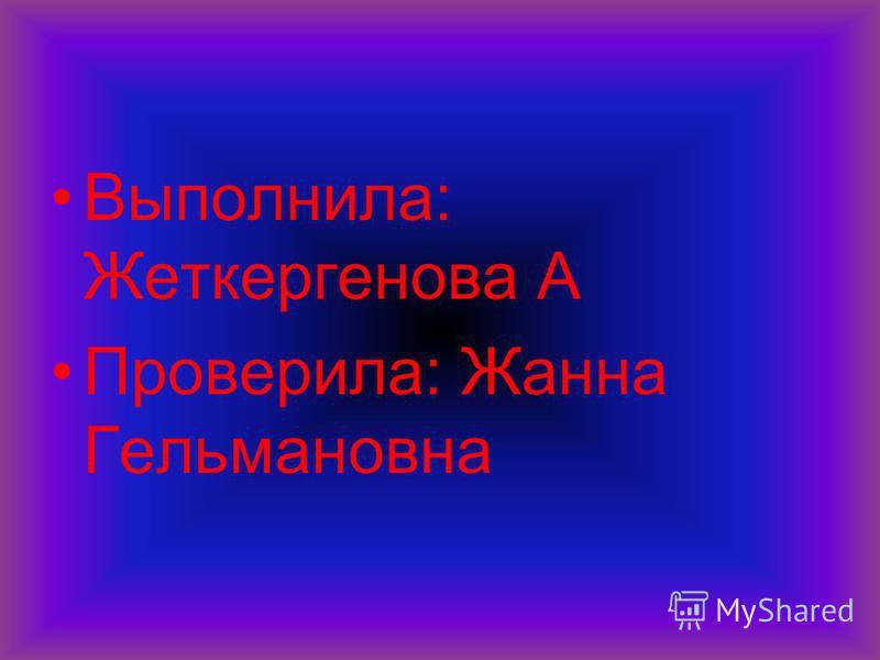 Выполнила: Жеткергенова А Проверила: Жанна Гельмановна