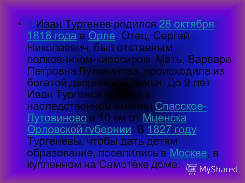 Иван Тургенев родился 28 октября 1818 года в Орле. Отец, Сергей Николаевич, был отставным полковником-кирасиром. Мать, Варвара Петровна Лутовинова, происходила из богатой дворянской семьи. До 9 лет Иван Тургенев прожил в наследственном имении Спасско
