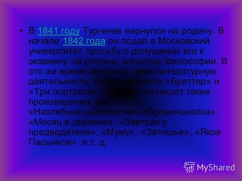 В 1841 году Тургенев вернулся на родину. В начале 1842 года он подал в Московский университет просьбу о допущении его к экзамену на степень магистра философии. В это же время он начал свою литературную деятельность. Вышли повести «Бреттер» и «Три пор
