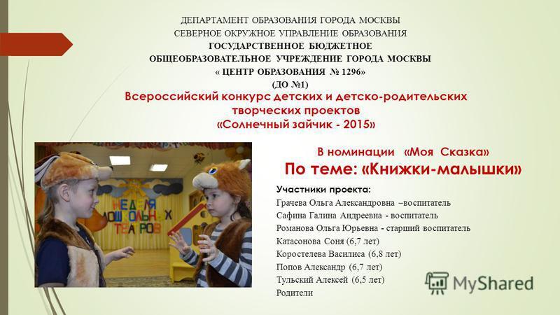 Всероссийский конкурс детских и детско-родительских творческих проектов «Солнечный зайчик - 2015» ДЕПАРТАМЕНТ ОБРАЗОВАНИЯ ГОРОДА МОСКВЫ СЕВЕРНОЕ ОКРУЖНОЕ УПРАВЛЕНИЕ ОБРАЗОВАНИЯ ГОСУДАРСТВЕННОЕ БЮДЖЕТНОЕ ОБЩЕОБРАЗОВАТЕЛЬНОЕ УЧРЕЖДЕНИЕ ГОРОДА МОСКВЫ «