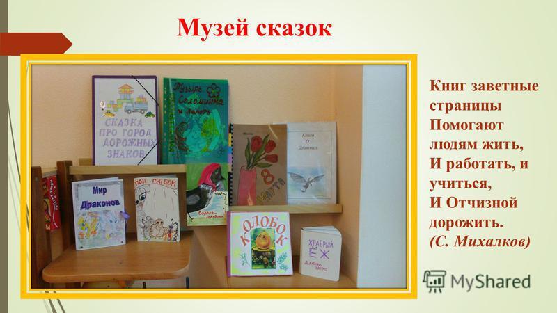 Музей сказок Книг заветные страницы Помогают людям жить, И работать, и учиться, И Отчизной дорожить. (С. Михалков)