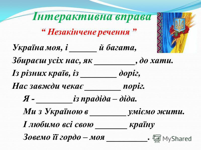 Інтерактивна вправа Незакінчене речення Україна моя, і ______ й багата, Збираєш усіх нас, як _________, до хати. Із різних країв, із ________ доріг, Нас завжди чекає ________ поріг. Я - ________із прадіда – діда. Ми з Україною в ________ уміємо жити.