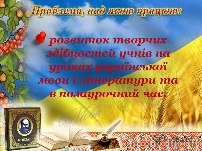 розвиток творчих здібностей учнів на уроках української мови і літератури та в позаурочний час.