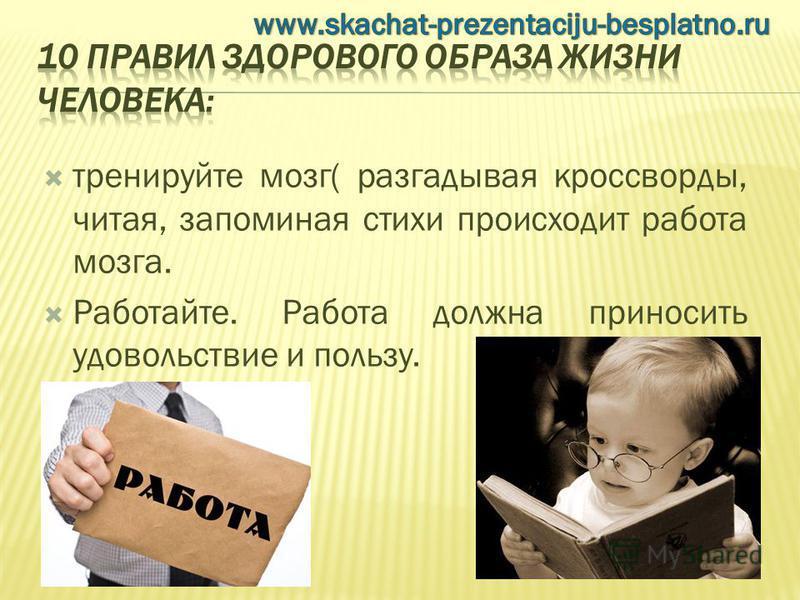 тренируйте мозг( разгадывая кроссворды, читая, запоминая стихи происходит работа мозга. Работайте. Работа должна приносить удовольствие и пользу.
