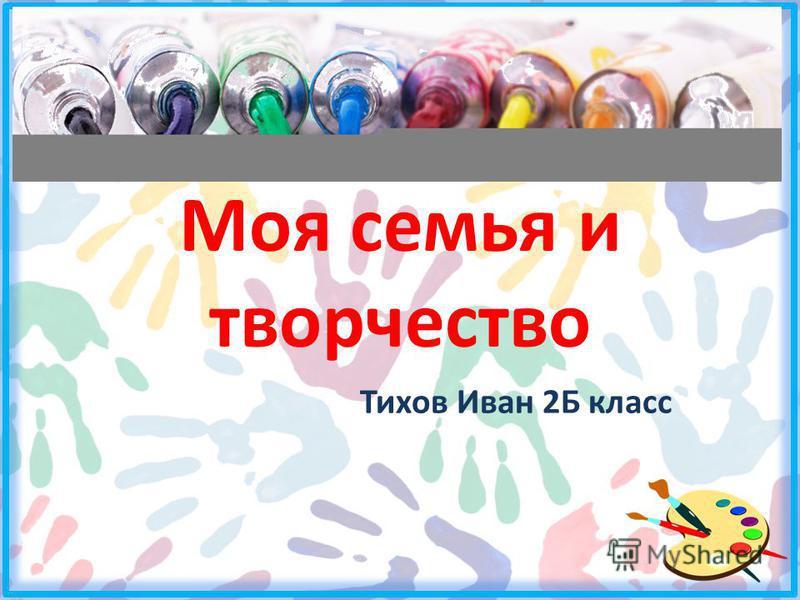 Моя семья и творчество Тихов Иван 2Б класс