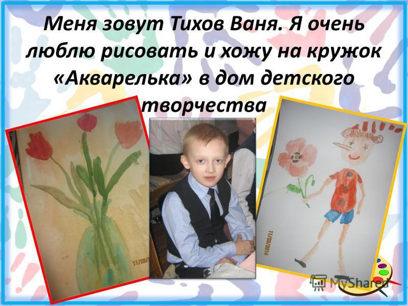 Меня зовут Тихов Ваня. Я очень люблю рисовать и хожу на кружок «Акварелька» в дом детского творчества