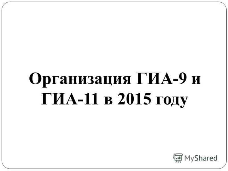 Организация ГИА-9 и ГИА-11 в 2015 году