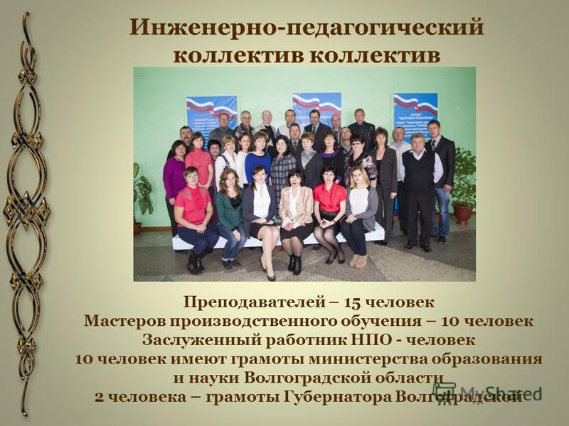 Инженерно-педагогический коллектив коллектив Преподавателей – 15 человек Мастеров производственного обучения – 10 человек Заслуженный работник НПО - человек 10 человек имеют грамоты министерства образования и науки Волгоградской области 2 человека –